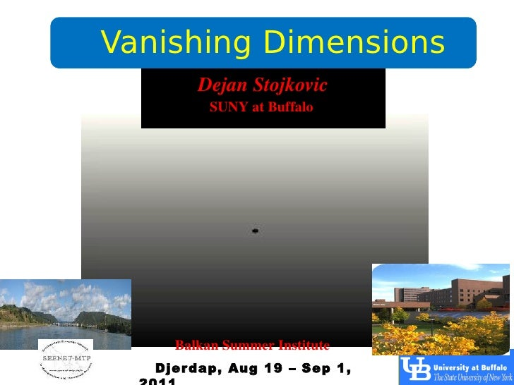 Vanishing Dimensions        Dejan Stojkovic          SUNY at Buffalo     Balkan Summer Institute   Djer dap, Aug 19 – Sep 1,