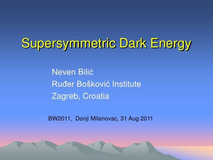 Supersymmetric Dark Energy     Neven Bilić     Ruđer Bošković Institute     Zagreb, Croatia    BW2011, Donji Milanovac, 31...