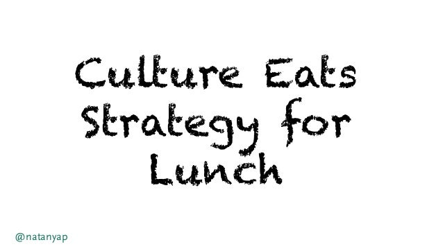 Culture Eats Strategy for Lunch @natanyap