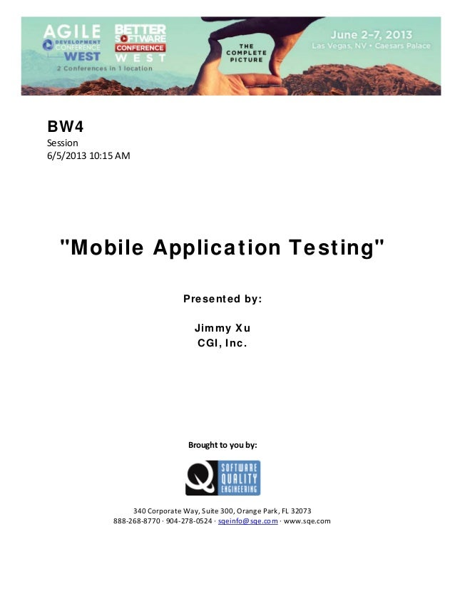 "BW4 Session  6/5/2013 10:15 AM                 ""Mobile Application Testing""        Presented by: Jimmy Xu CGI, Inc.  ..."