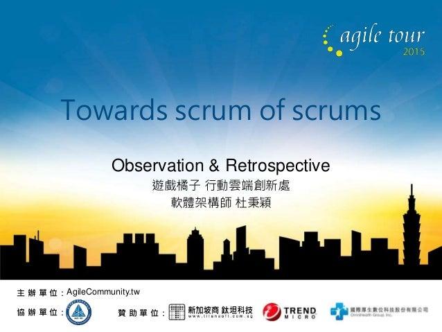 贊 助 單 位:協 辦 單 位: 主 辦 單 位:AgileCommunity.tw Towards scrum of scrums Observation & Retrospective 遊戲橘子 行動雲端創新處 軟體架構師 杜秉穎