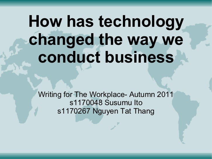How has technologychanged the way we conduct business Writing for The Workplace- Autumn 2011           s1170048 Susumu Ito...