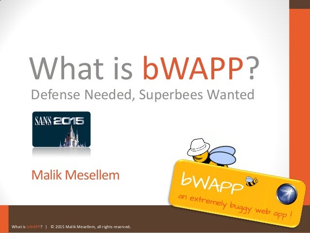 What is bWAPP? | © 2015 Malik Mesellem, all rights reserved. What is bWAPP? Malik Mesellem Defense Needed, Superbees Wanted