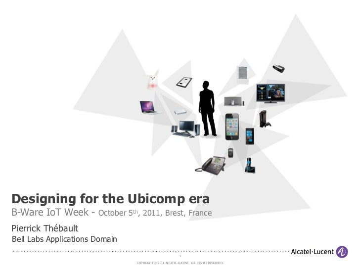 Designing for the Ubicomp eraB-Ware IoT Week - October 5th, 2011, Brest, FrancePierrick ThébaultBell Labs Applications Dom...