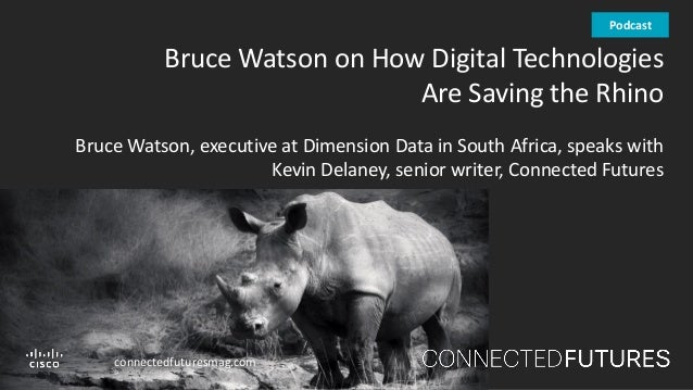 connectedfuturesmag.com Bruce Watson on How Digital Technologies Are Saving the Rhino Bruce Watson, executive at Dimension...