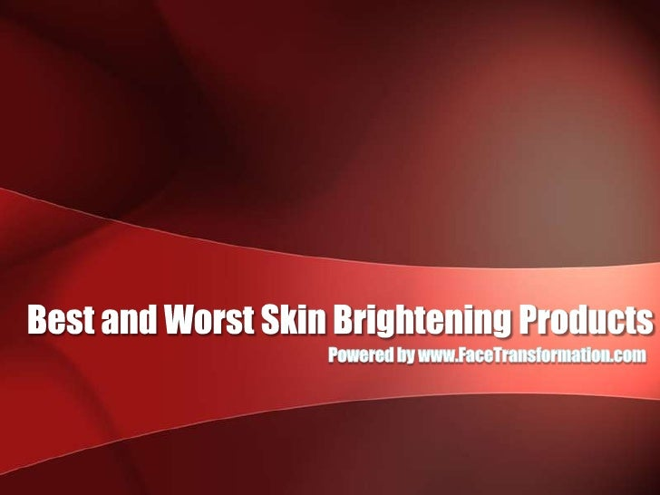 Best and Worst Skin Brightening Products<br />Powered by www.FaceTransformation.com<br />