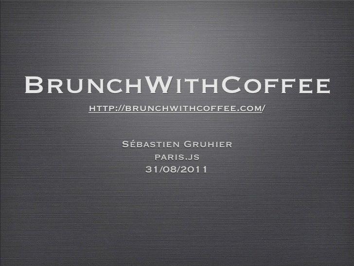 BrunchWithCoffee   http://brunchwithcoffee.com/        Sébastien Gruhier             paris.js           31/08/2011