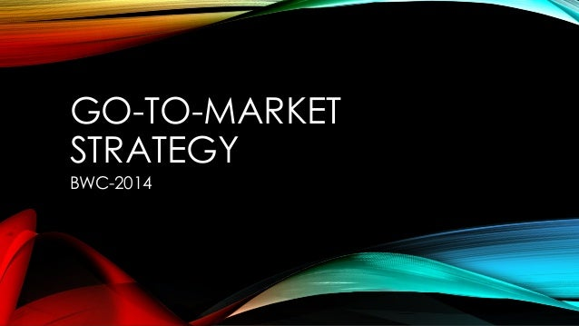 GO-TO-MARKET STRATEGY BWC-2014