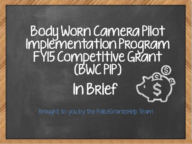 Brought to you by the PoliceGrantsHelp Team Body Worn Camera Pilot Implementation Program FY15 Competitive Grant (BWC PIP)...