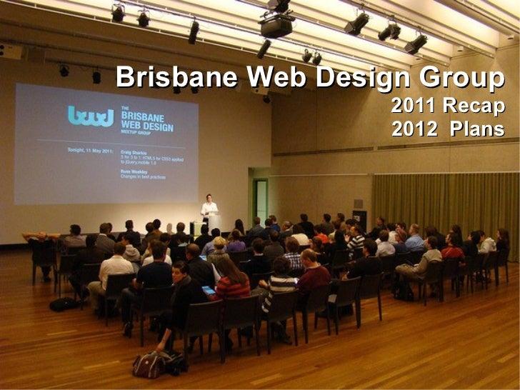 Brisbane Web Design Group                 2011 Recap                 2012 Plans