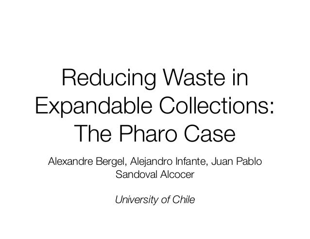 Reducing Waste in  Expandable Collections:  The Pharo Case  Alexandre Bergel, Alejandro Infante, Juan Pablo  Sandoval Alco...