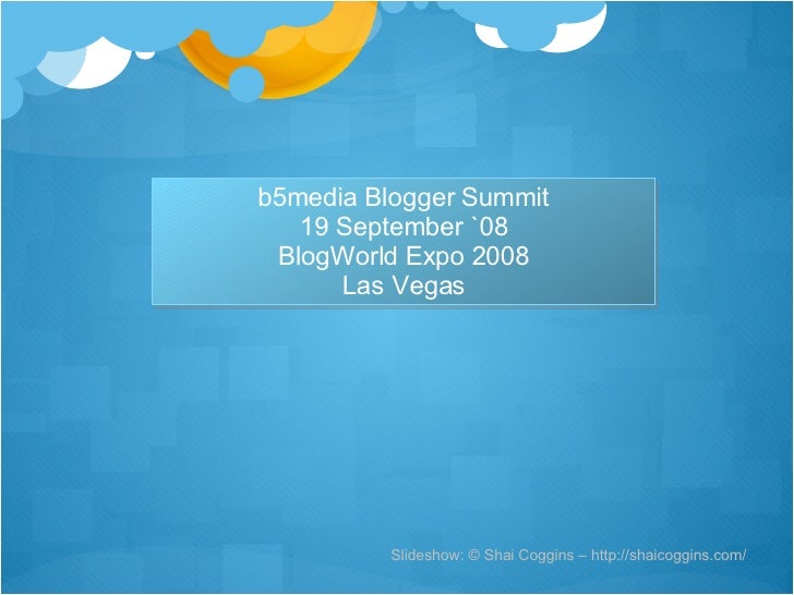 Slideshow: © Shai Coggins – http://shaicoggins.com/ b5media Blogger Summit 19 September `08 BlogWorld Expo 2008 Las Vegas