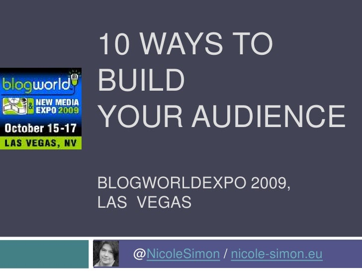 10 Ways to Build Your AudienceBlogworldexpo 2009, Las  Vegas<br />	@NicoleSimon / nicole-simon.eu<br />