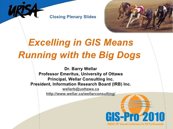 Excelling in GIS Means Running with the Big Dogs   Dr. Barry Wellar Professor Emeritus, University of Ottawa Principal, We...
