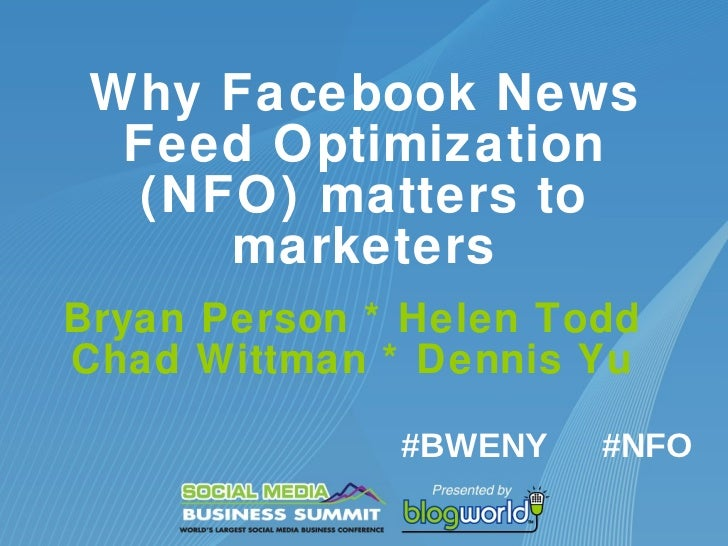 Why Facebook News Feed Optimization (NFO) matters to marketers Bryan Person * Helen Todd Chad Whittman * Dennis Yu #NFO #B...