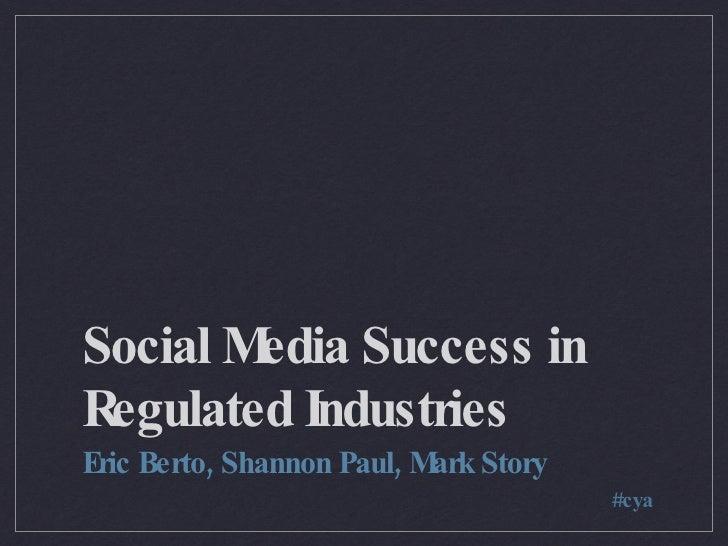 Social Media Success in Regulated Industries <ul><li>Eric Berto, Shannon Paul, Mark Story </li></ul>#cya