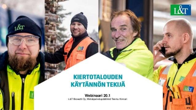 © Lassila & Tikanoja Oyj 1 Webinaari 20.1 L&T Biowatti Oy, Metsäpalvelupäällikkö Teemu Kinnari