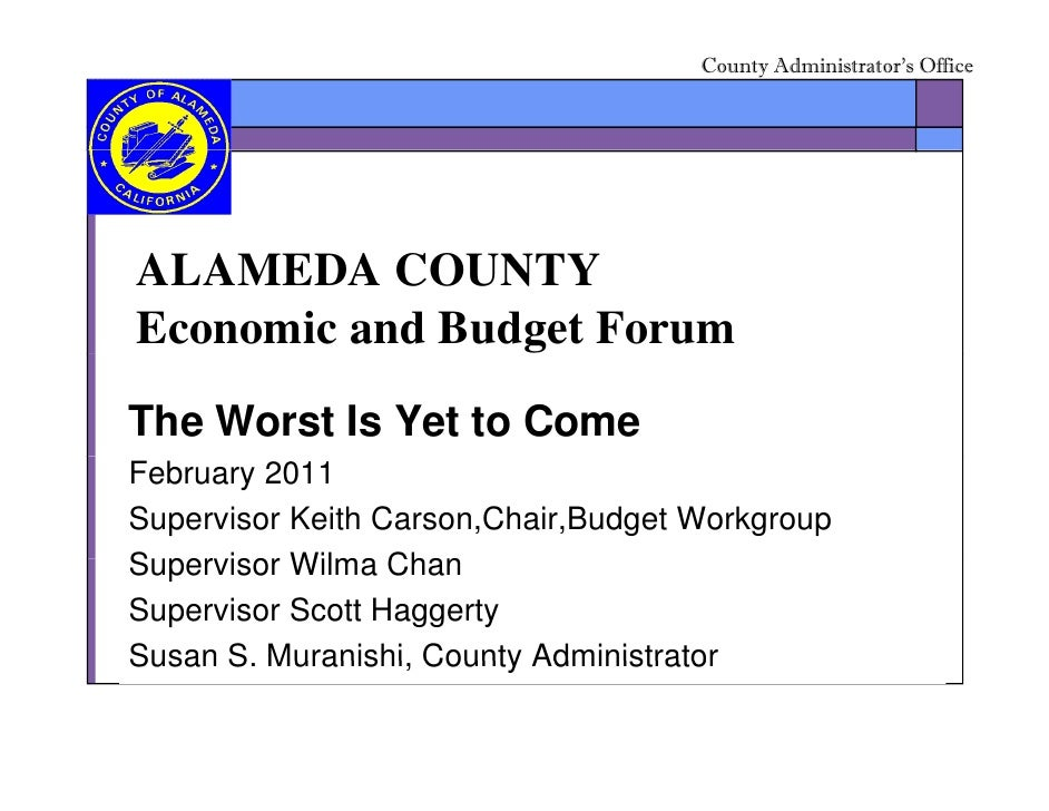 County Administrator's OfficeALAMEDA COUNTYEconomic and Budget ForumThe Worst Is Yet to ComeFebruary 2011Supervisor Keith ...