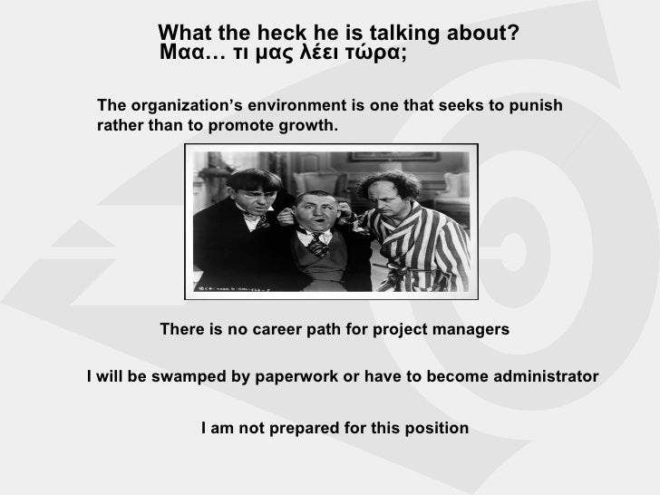 What the heck he is talking about? Μαα… τι μας λέει τώρα ; There is no career path for project managers I will be swamped ...