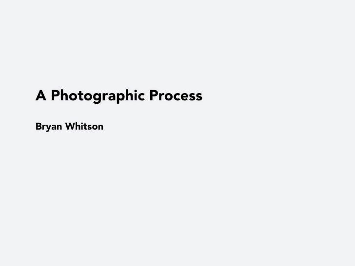 A Photographic Process  Bryan Whitson