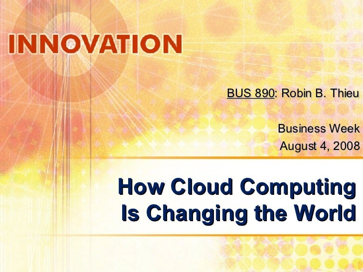 How Cloud Computing Is Changing the World BUS 890 : Robin B. Thieu Business Week August 4, 2008