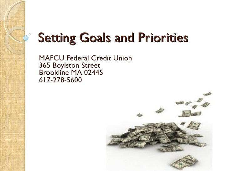 Setting Goals and PrioritiesMAFCU Federal Credit Union365 Boylston StreetBrookline MA 02445617-278-5600