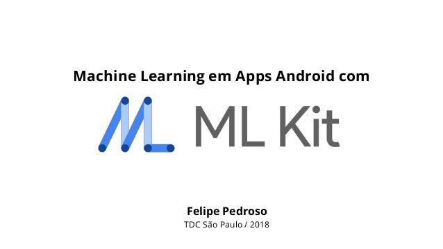 Felipe Pedroso TDC São Paulo / 2018 Machine Learning em Apps Android com