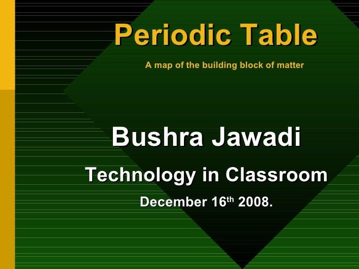 Periodic Table   A map of the building block of matter   <ul><li>Bushra Jawadi </li></ul><ul><li>Technology in Classroom <...