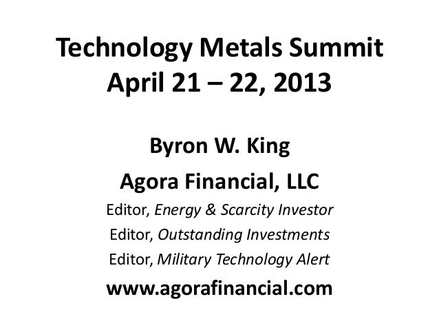 Technology Metals SummitApril 21 – 22, 2013Byron W. KingAgora Financial, LLCEditor, Energy & Scarcity InvestorEditor, Outs...