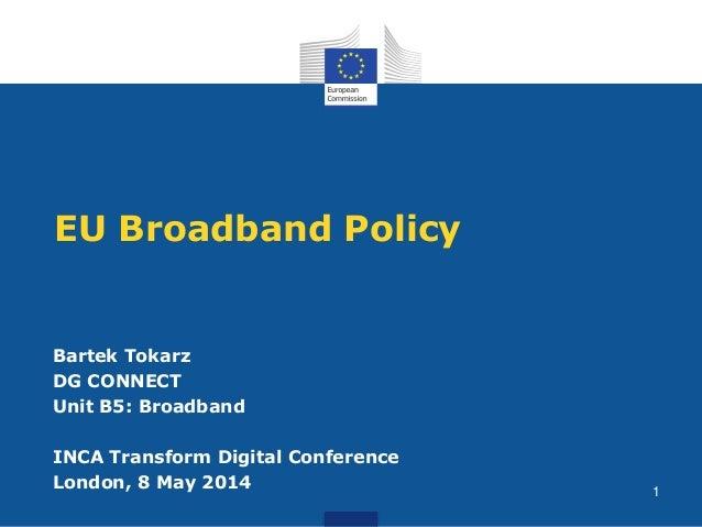EU Broadband Policy Bartek Tokarz DG CONNECT Unit B5: Broadband INCA Transform Digital Conference London, 8 May 2014 1