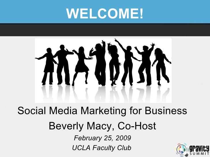WELCOME! Social Media Marketing for Business Beverly Macy, Co-Host February 25, 2009 UCLA Faculty Club