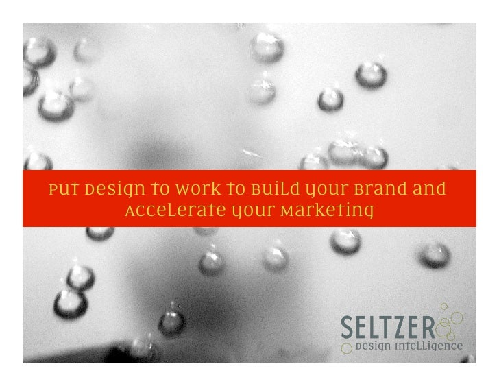 Put Design to Work to Build your Brand and         Accelerate your Marketing