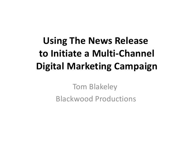 Using The News Releaseto Initiate a Multi-ChannelDigital Marketing CampaignTom BlakeleyBlackwood Productions