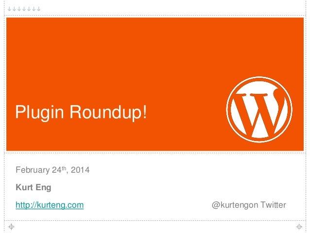 Plugin Roundup! February 24th, 2014 Kurt Eng  http://kurteng.com  @kurtengon Twitter