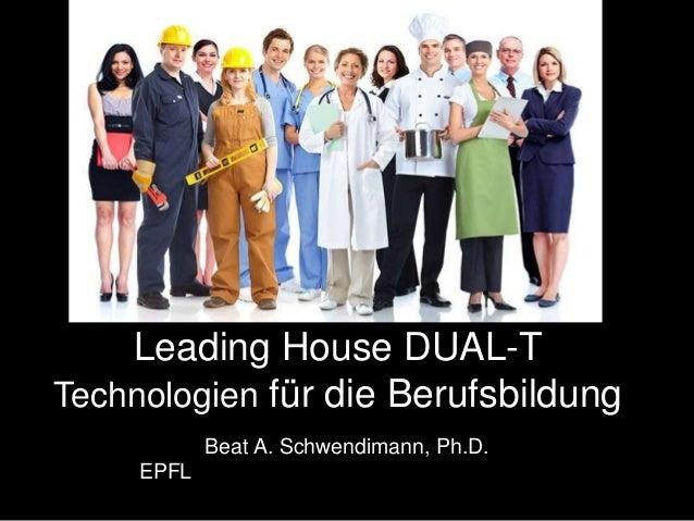 Leading House DUAL-T Technologien für die Berufsbildung Beat A. Schwendimann, Ph.D. EPFL