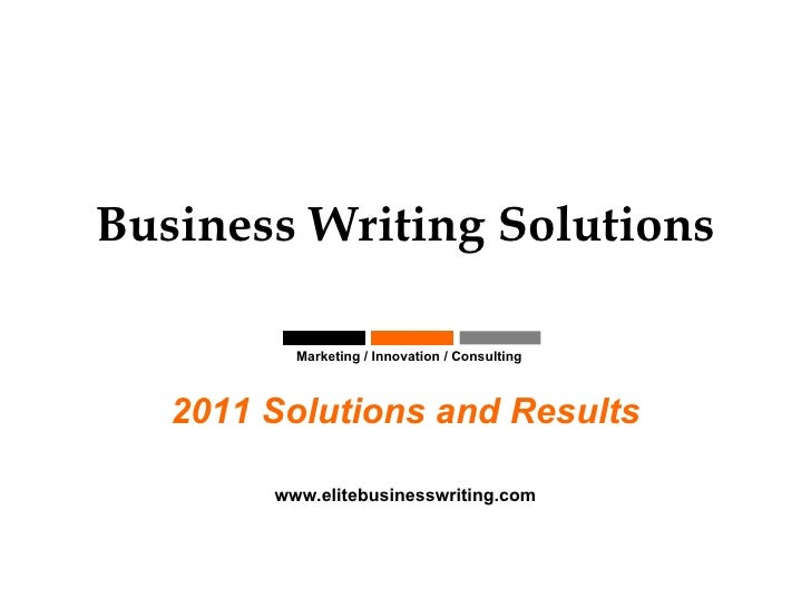 Business Writing Solutions Marketing / Innovation / Consulting  2011 Solutions and Results www.elitebusinesswriting.com