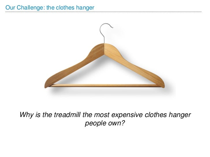 Our Challenge: the clothes hanger     Why is the treadmill the most expensive clothes hanger                           peo...