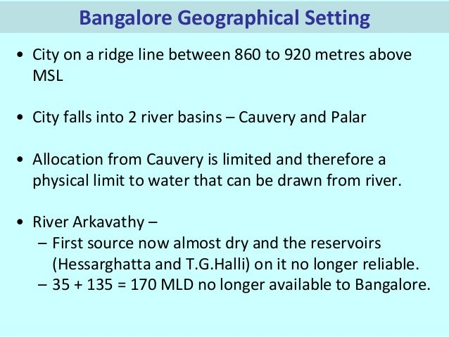 Bangalore Geographical Setting • City on a ridge line between 860 to 920 metres above MSL  • City falls into 2 river basin...