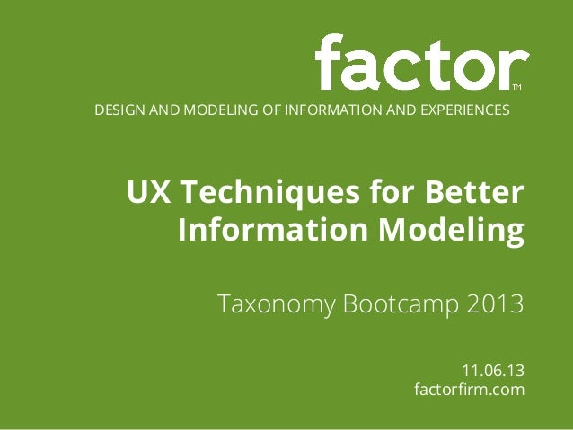 DESIGN AND MODELING OF INFORMATION AND EXPERIENCES  UX Techniques for Better Information Modeling Taxonomy Bootcamp 2013 1...
