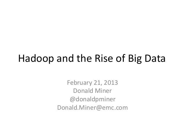 Hadoop and the Rise of Big Data           February 21, 2013             Donald Miner            @donaldpminer        Donal...