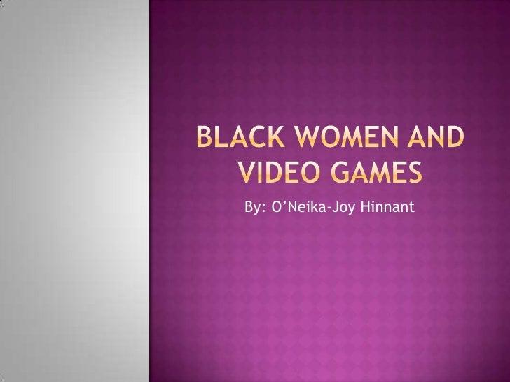 Black Women and Video Games<br />By: O'Neika-Joy Hinnant<br />