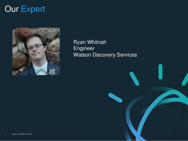 Watson / Presentation Title / Date3 Our Expert Ryan Whitnah Engineer Watson Discovery Services