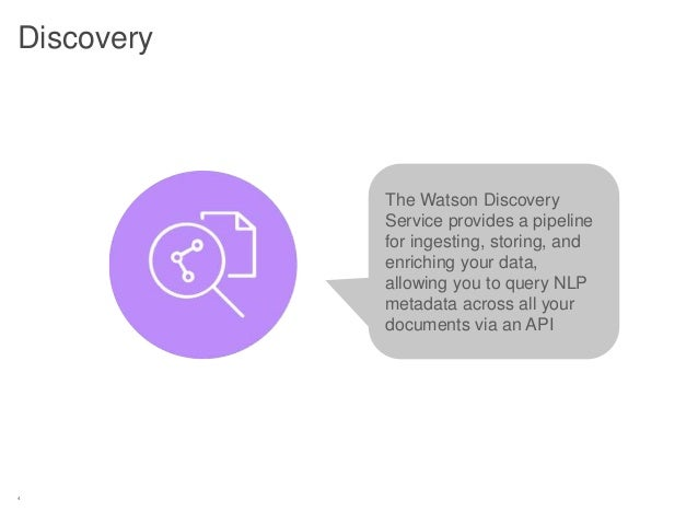 4 Discovery The Watson Discovery Service provides a pipeline for ingesting, storing, and enriching your data, allowing you...