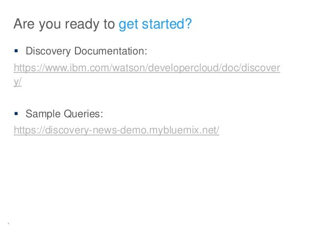 5 Are you ready to get started?  Discovery Documentation: https://www.ibm.com/watson/developercloud/doc/discover y/  Sam...