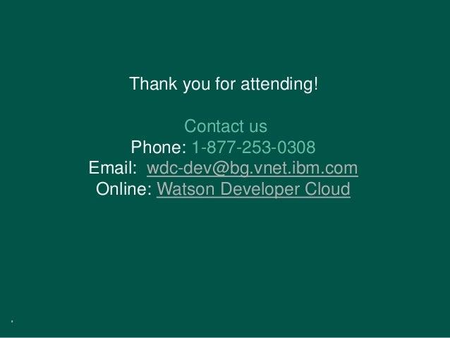 8 Thank you for attending! Contact us Phone: 1-877-253-0308 Email: wdc-dev@bg.vnet.ibm.com Online: Watson Developer Cloud