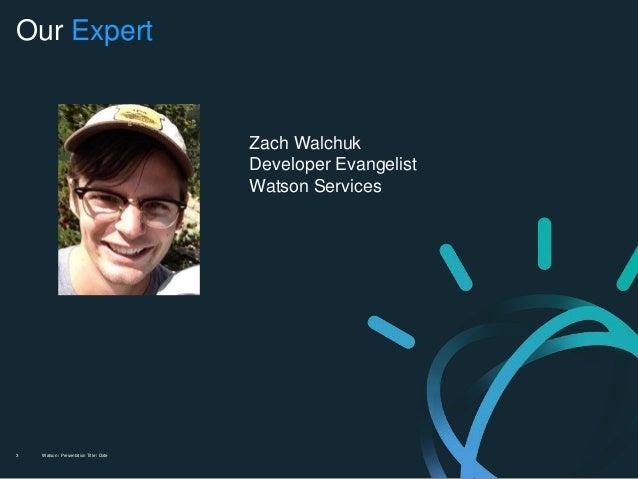 Watson / Presentation Title / Date3 Our Expert Zach Walchuk Developer Evangelist Watson Services