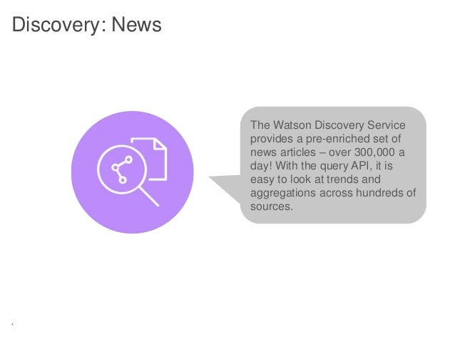 4 Discovery: News The Watson Discovery Service provides a pre-enriched set of news articles – over 300,000 a day! With the...