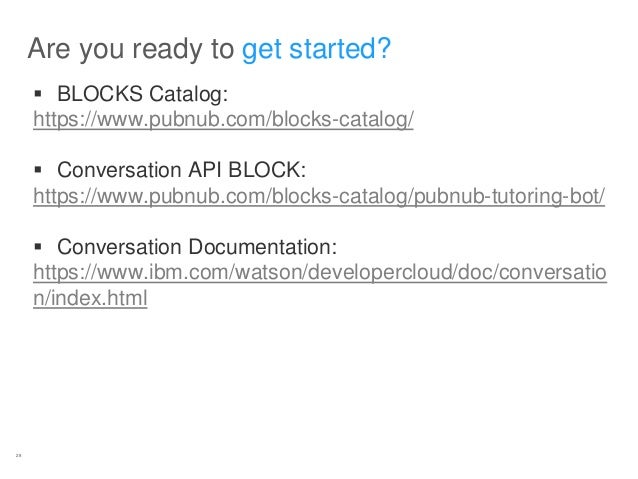 28 Are you ready to get started?  BLOCKS Catalog: https://www.pubnub.com/blocks-catalog/  Conversation API BLOCK: https:...