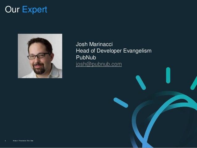 Watson / Presentation Title / Date3 Our Expert Josh Marinacci Head of Developer Evangelism PubNub josh@pubnub.com