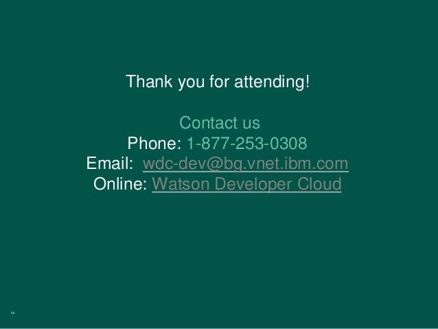 30 Thank you for attending! Contact us Phone: 1-877-253-0308 Email: wdc-dev@bg.vnet.ibm.com Online: Watson Developer Cloud